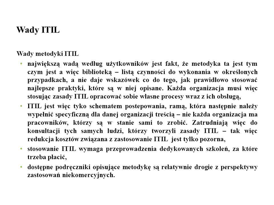 Wady ITIL Wady metodyki ITIL największą wadą według użytkowników jest fakt, że metodyka ta jest tym czym jest a więc biblioteką – listą czynności do w