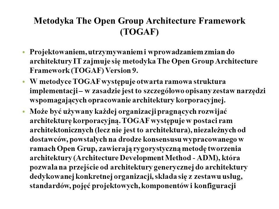 Metodyka The Open Group Architecture Framework (TOGAF) Projektowaniem, utrzymywaniem i wprowadzaniem zmian do architektury IT zajmuje się metodyka The Open Group Architecture Framework (TOGAF) Version 9.