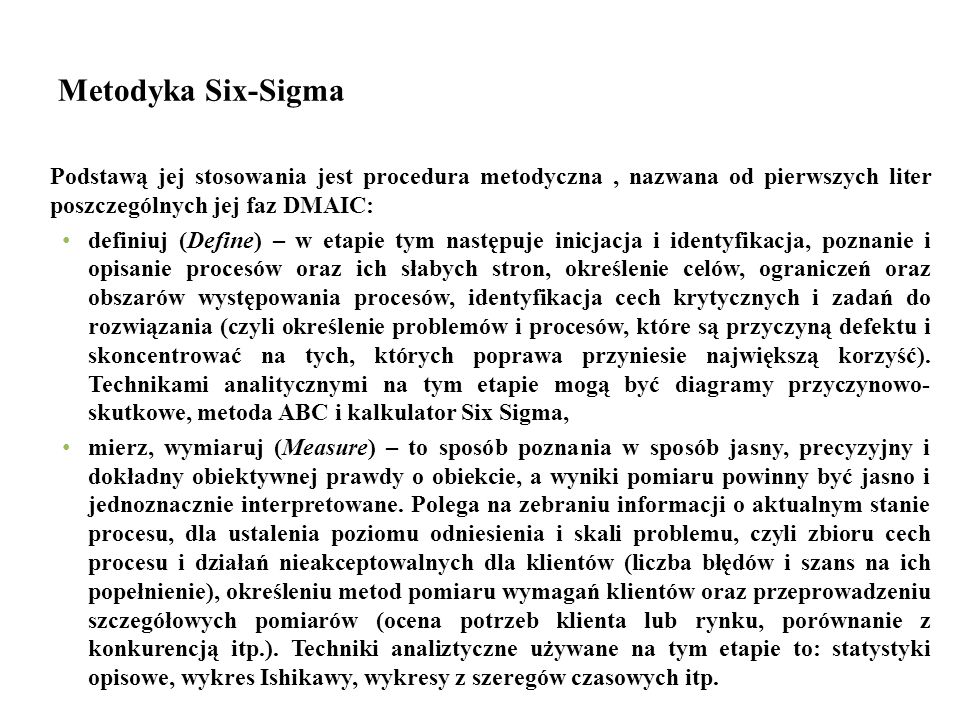 Metodyka Six-Sigma Podstawą jej stosowania jest procedura metodyczna, nazwana od pierwszych liter poszczególnych jej faz DMAIC: definiuj (Define) – w