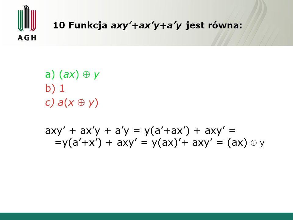 10 Funkcja axy'+ax'y+a'y jest równa: a) (ax)  y b) 1 c) a(x  y) axy' + ax'y + a'y = y(a'+ax') + axy' = =y(a'+x') + axy' = y(ax)'+ axy' = (ax)  y