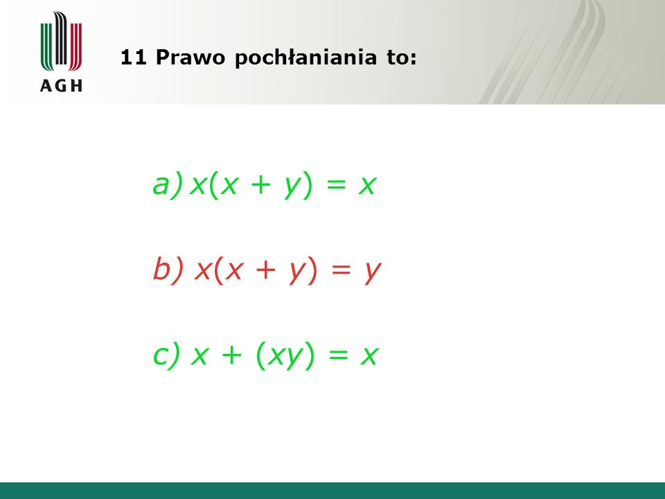 11 Prawo pochłaniania to: a)x(x + y) = x b) x(x + y) = y c) x + (xy) = x