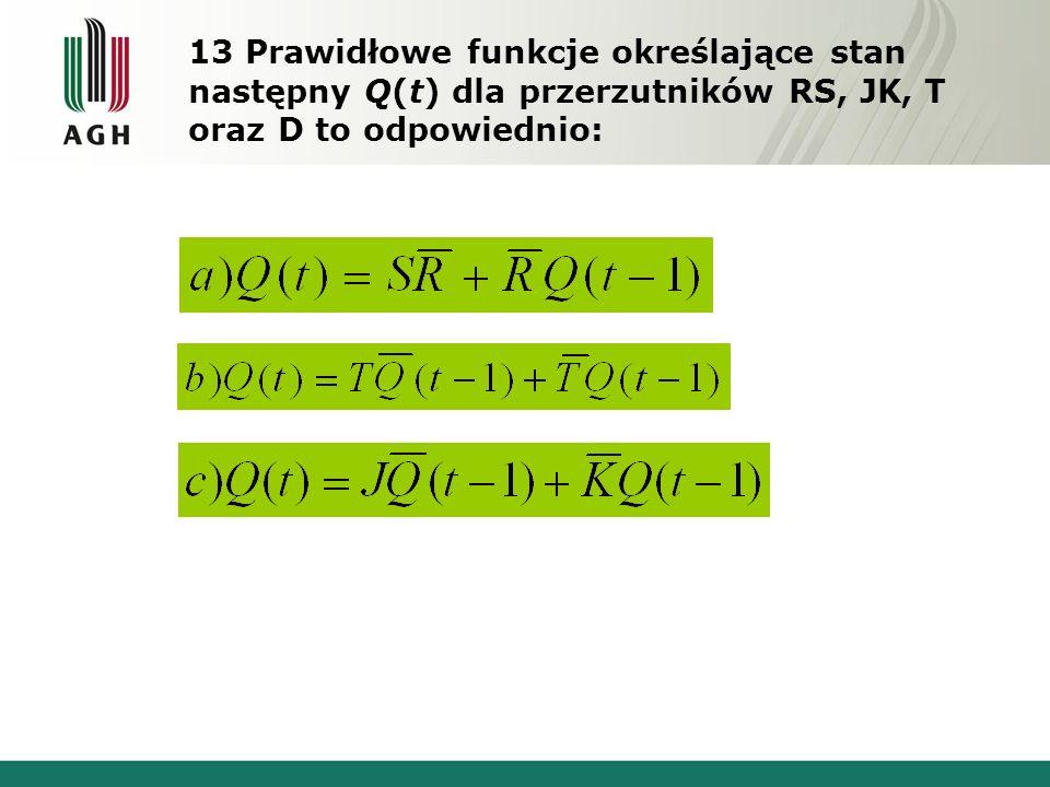 13 Prawidłowe funkcje określające stan następny Q(t) dla przerzutników RS, JK, T oraz D to odpowiednio: