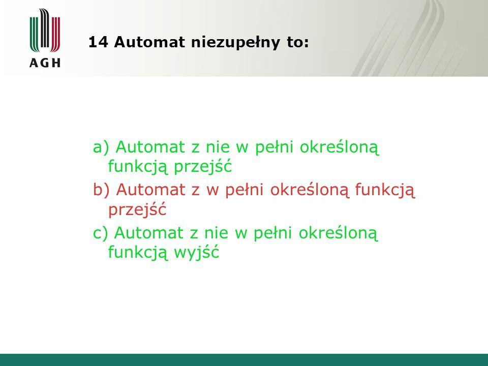 14 Automat niezupełny to: a) Automat z nie w pełni określoną funkcją przejść b) Automat z w pełni określoną funkcją przejść c) Automat z nie w pełni określoną funkcją wyjść