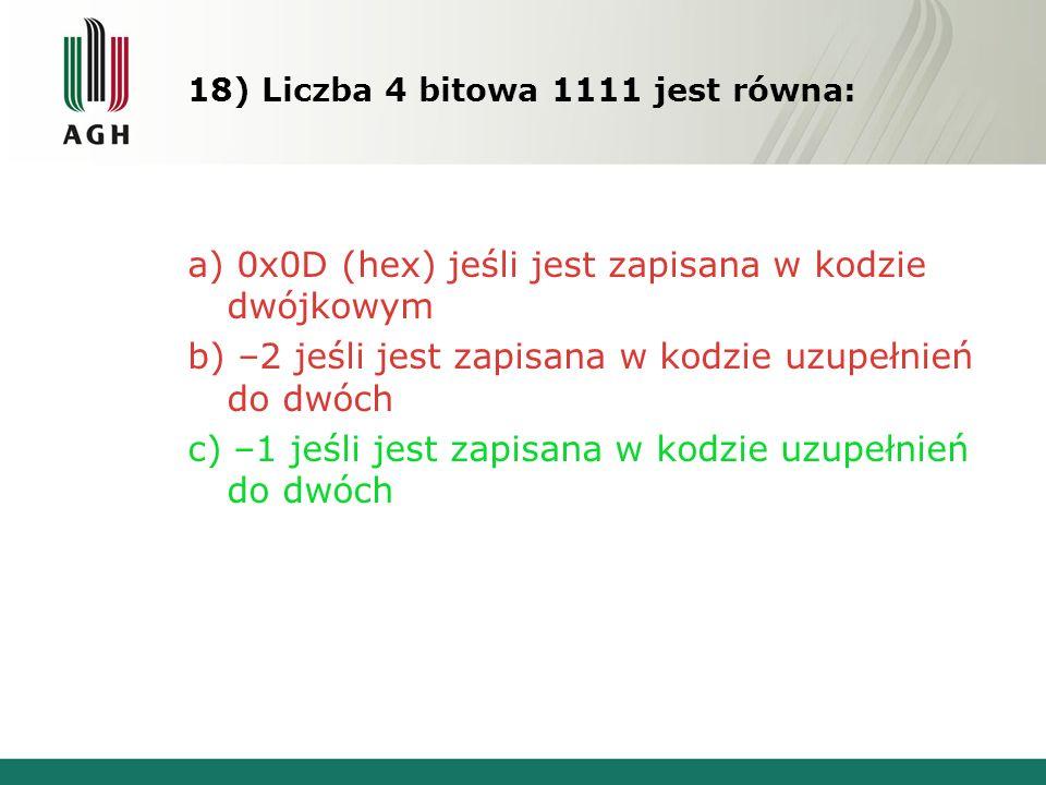 18) Liczba 4 bitowa 1111 jest równa: a) 0x0D (hex) jeśli jest zapisana w kodzie dwójkowym b) –2 jeśli jest zapisana w kodzie uzupełnień do dwóch c) –1 jeśli jest zapisana w kodzie uzupełnień do dwóch