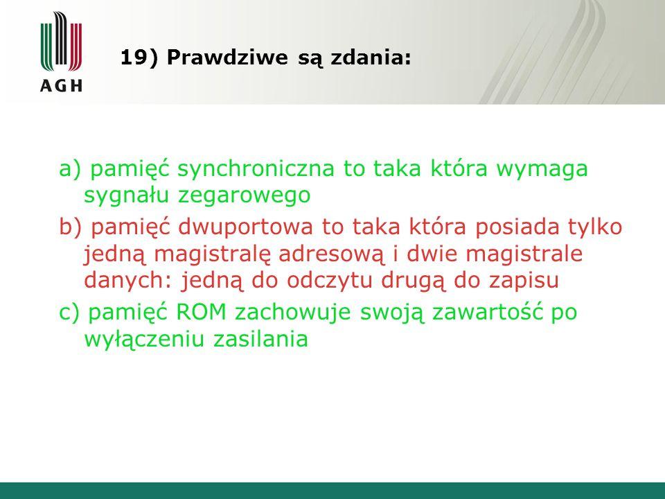 19) Prawdziwe są zdania: a) pamięć synchroniczna to taka która wymaga sygnału zegarowego b) pamięć dwuportowa to taka która posiada tylko jedną magistralę adresową i dwie magistrale danych: jedną do odczytu drugą do zapisu c) pamięć ROM zachowuje swoją zawartość po wyłączeniu zasilania