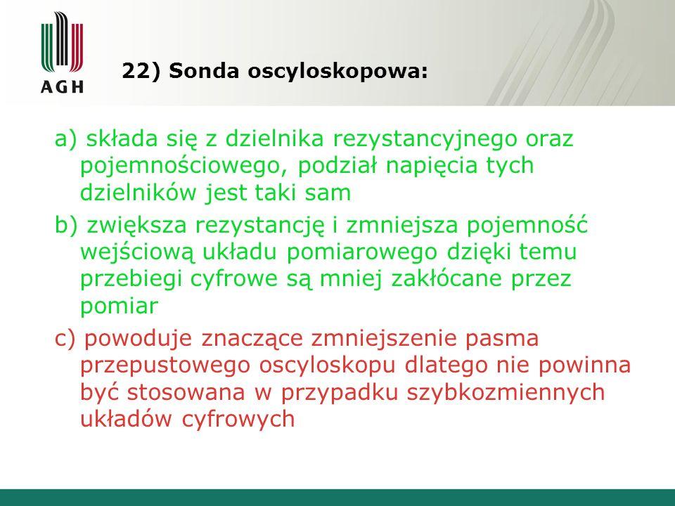 22) Sonda oscyloskopowa: a) składa się z dzielnika rezystancyjnego oraz pojemnościowego, podział napięcia tych dzielników jest taki sam b) zwiększa rezystancję i zmniejsza pojemność wejściową układu pomiarowego dzięki temu przebiegi cyfrowe są mniej zakłócane przez pomiar c) powoduje znaczące zmniejszenie pasma przepustowego oscyloskopu dlatego nie powinna być stosowana w przypadku szybkozmiennych układów cyfrowych
