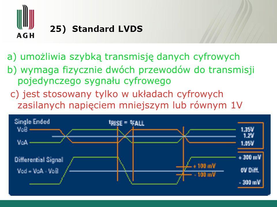 25) Standard LVDS a) umożliwia szybką transmisję danych cyfrowych b) wymaga fizycznie dwóch przewodów do transmisji pojedynczego sygnału cyfrowego c) jest stosowany tylko w układach cyfrowych zasilanych napięciem mniejszym lub równym 1V