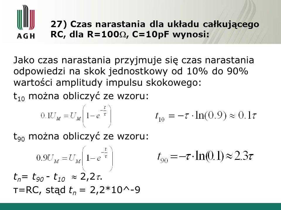 27) Czas narastania dla układu całkującego RC, dla R=100, C=10pF wynosi: Jako czas narastania przyjmuje się czas narastania odpowiedzi na skok jednostkowy od 10% do 90% wartości amplitudy impulsu skokowego: t 10 można obliczyć ze wzoru: t 90 można obliczyć ze wzoru: t n = t 90 - t 10  2,2.
