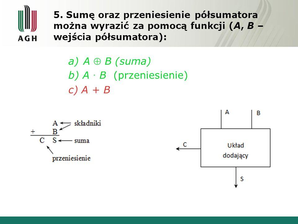 5. Sumę oraz przeniesienie półsumatora można wyrazić za pomocą funkcji (A, B – wejścia półsumatora): a)A  B (suma) b) A  B (przeniesienie) c) A + B