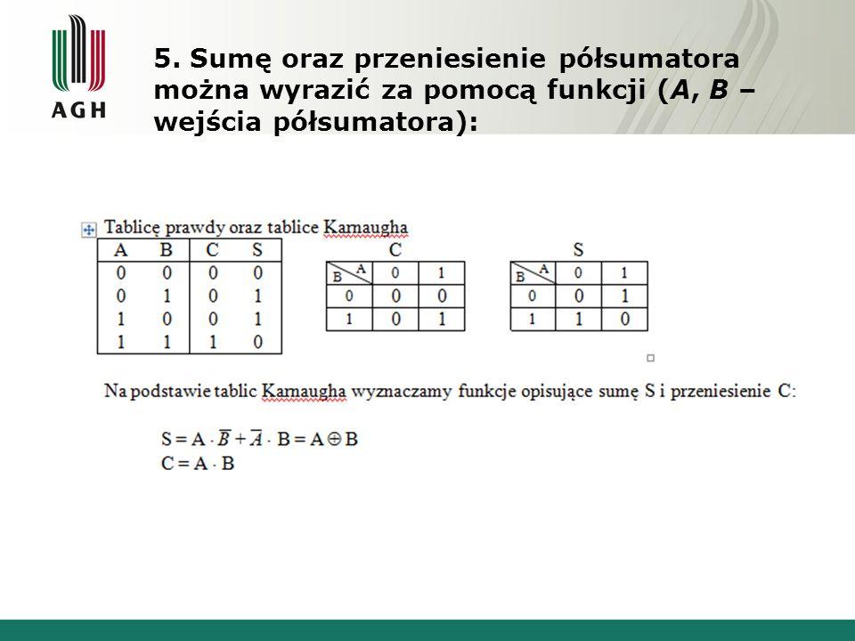 5. Sumę oraz przeniesienie półsumatora można wyrazić za pomocą funkcji (A, B – wejścia półsumatora):