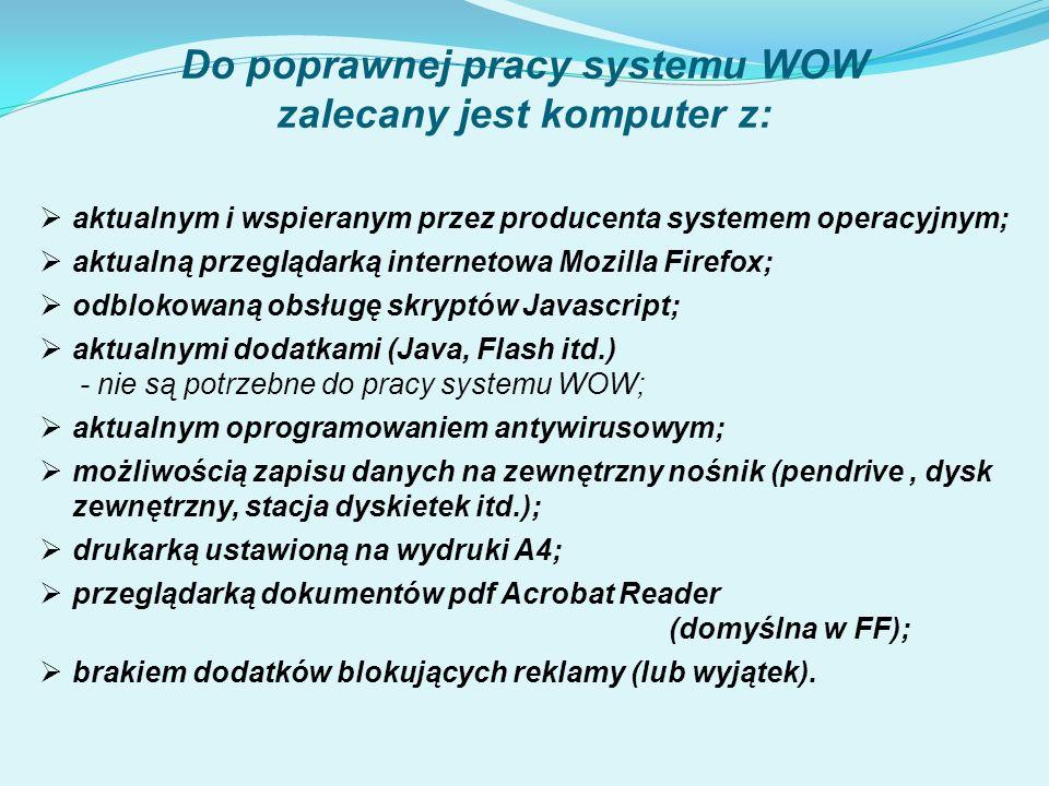  aktualnym i wspieranym przez producenta systemem operacyjnym;  aktualną przeglądarką internetowa Mozilla Firefox;  odblokowaną obsługę skryptów Javascript;  aktualnymi dodatkami (Java, Flash itd.) - nie są potrzebne do pracy systemu WOW;  aktualnym oprogramowaniem antywirusowym;  możliwością zapisu danych na zewnętrzny nośnik (pendrive, dysk zewnętrzny, stacja dyskietek itd.);  drukarką ustawioną na wydruki A4;  przeglądarką dokumentów pdf Acrobat Reader (domyślna w FF);  brakiem dodatków blokujących reklamy (lub wyjątek).
