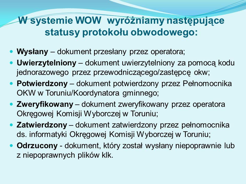 W systemie WOW wyróżniamy następujące statusy protokołu obwodowego: Wysłany – dokument przesłany przez operatora; Uwierzytelniony – dokument uwierzytelniony za pomocą kodu jednorazowego przez przewodniczącego/zastępcę okw; Potwierdzony – dokument potwierdzony przez Pełnomocnika OKW w Toruniu/Koordynatora gminnego; Zweryfikowany – dokument zweryfikowany przez operatora Okręgowej Komisji Wyborczej w Toruniu; Zatwierdzony – dokument zatwierdzony przez pełnomocnika ds.