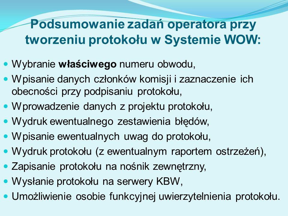 Podsumowanie zadań operatora przy tworzeniu protokołu w Systemie WOW: Wybranie właściwego numeru obwodu, Wpisanie danych członków komisji i zaznaczenie ich obecności przy podpisaniu protokołu, Wprowadzenie danych z projektu protokołu, Wydruk ewentualnego zestawienia błędów, Wpisanie ewentualnych uwag do protokołu, Wydruk protokołu (z ewentualnym raportem ostrzeżeń), Zapisanie protokołu na nośnik zewnętrzny, Wysłanie protokołu na serwery KBW, Umożliwienie osobie funkcyjnej uwierzytelnienia protokołu.