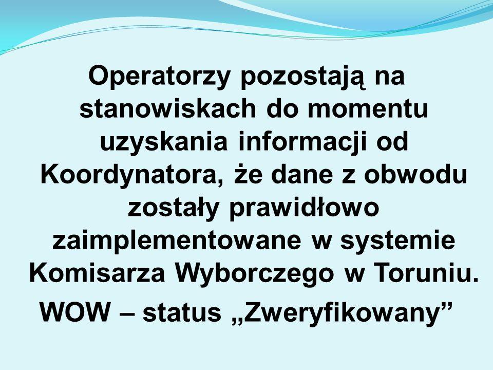 Operatorzy pozostają na stanowiskach do momentu uzyskania informacji od Koordynatora, że dane z obwodu zostały prawidłowo zaimplementowane w systemie Komisarza Wyborczego w Toruniu.