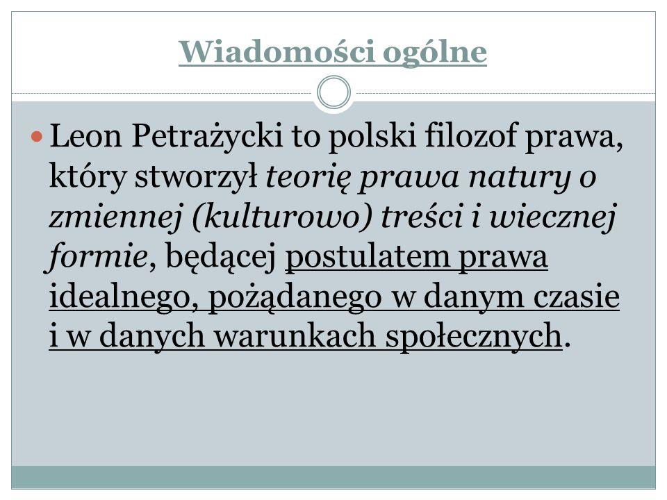 Wiadomości ogólne Leon Petrażycki to polski filozof prawa, który stworzył teorię prawa natury o zmiennej (kulturowo) treści i wiecznej formie, będącej postulatem prawa idealnego, pożądanego w danym czasie i w danych warunkach społecznych.