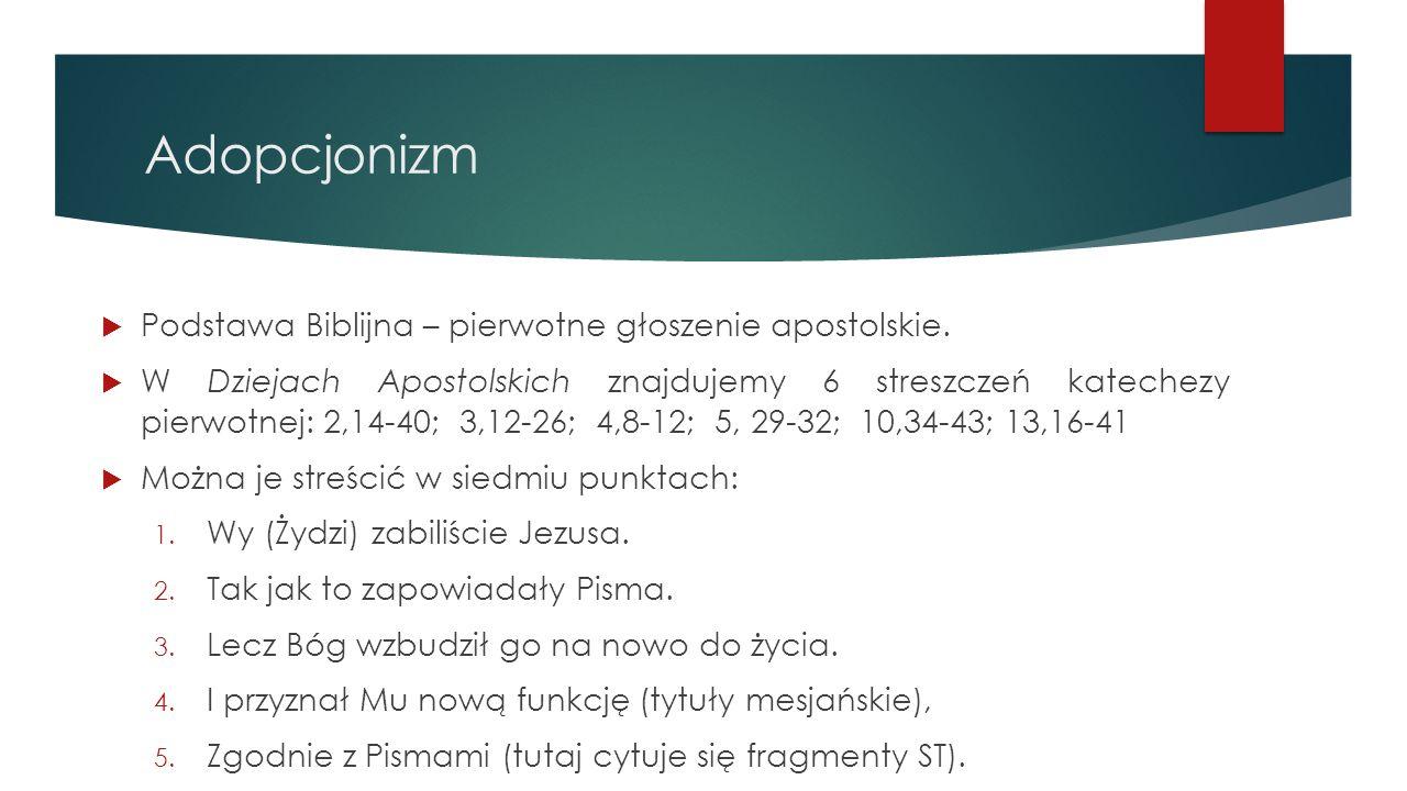 Adopcjonizm  Podstawa Biblijna – pierwotne głoszenie apostolskie.  W Dziejach Apostolskich znajdujemy 6 streszczeń katechezy pierwotnej: 2,14-40; 3,