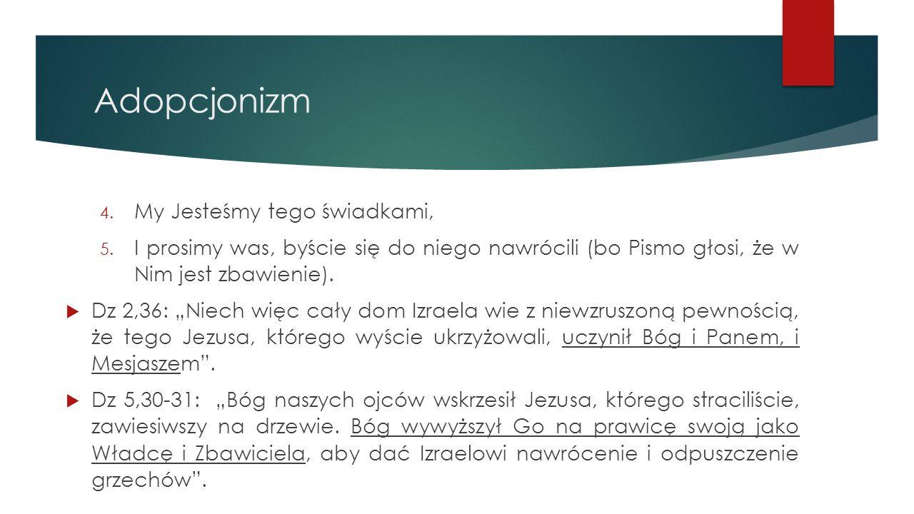 """Adopcjonizm 4. My Jesteśmy tego świadkami, 5. I prosimy was, byście się do niego nawrócili (bo Pismo głosi, że w Nim jest zbawienie).  Dz 2,36: """"Niec"""