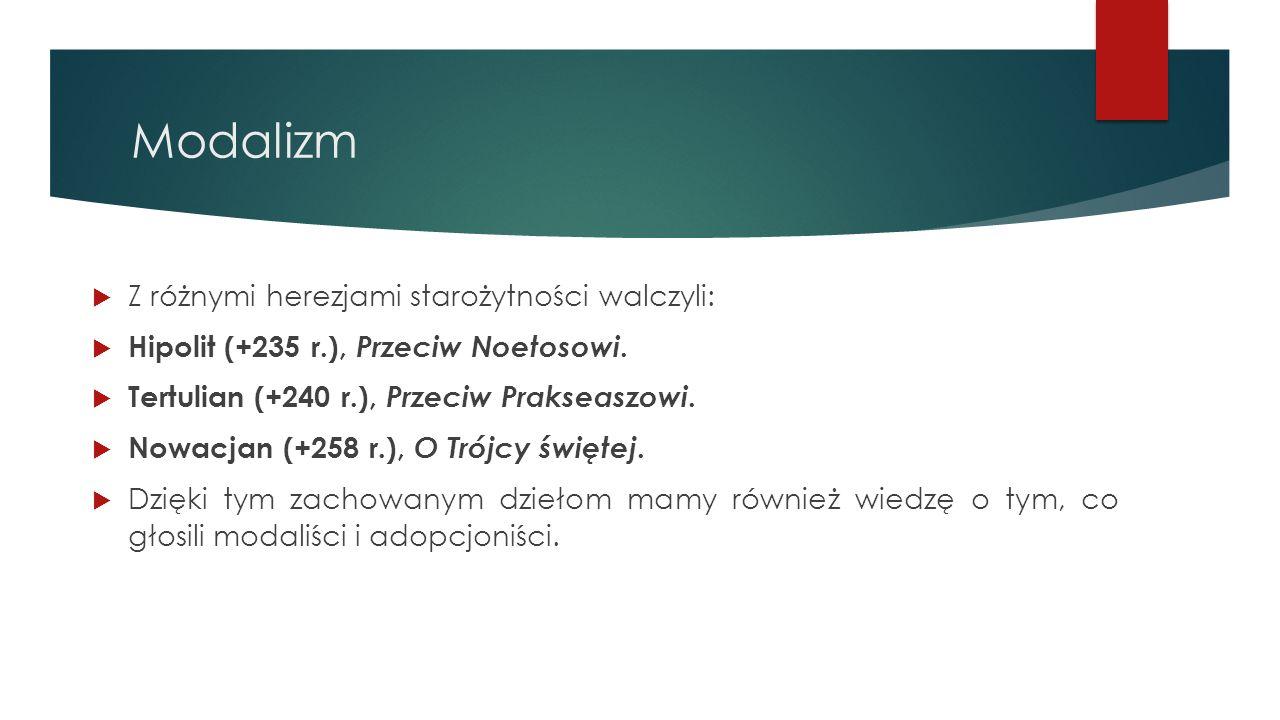 Modalizm  Z różnymi herezjami starożytności walczyli:  Hipolit (+235 r.), Przeciw Noetosowi.  Tertulian (+240 r.), Przeciw Prakseaszowi.  Nowacjan