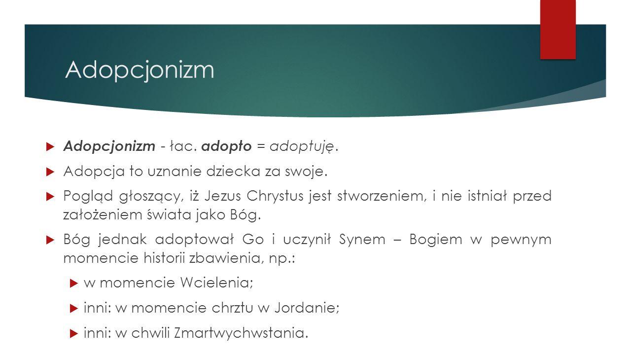 Adopcjonizm  Adopcjonizm - łac. adopto = adoptuję.  Adopcja to uznanie dziecka za swoje.  Pogląd głoszący, iż Jezus Chrystus jest stworzeniem, i ni