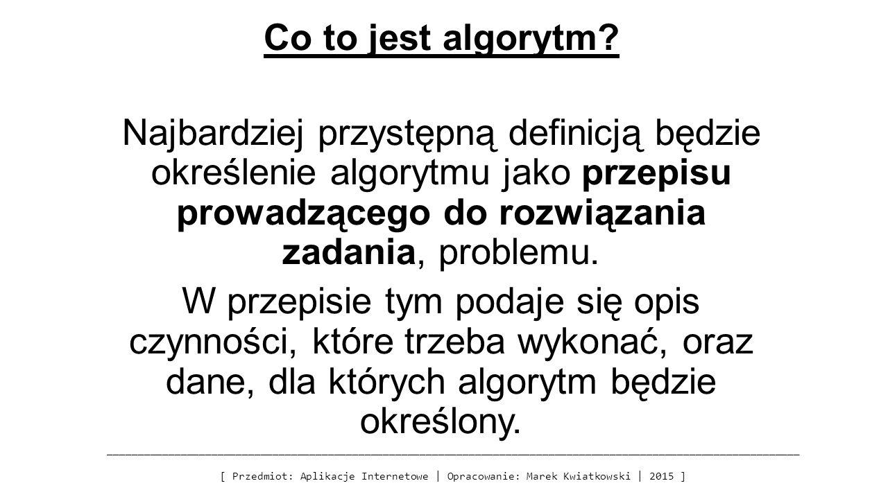 Co to jest algorytm? Najbardziej przystępną definicją będzie określenie algorytmu jako przepisu prowadzącego do rozwiązania zadania, problemu. W przep