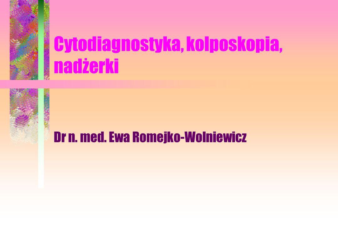 Cytodiagnostyka, kolposkopia, nadżerki Dr n. med. Ewa Romejko-Wolniewicz