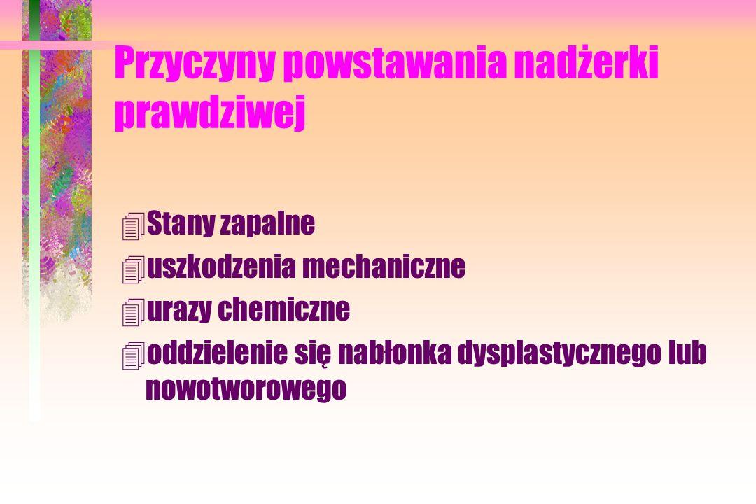 Przyczyny powstawania nadżerki prawdziwej 4Stany zapalne 4uszkodzenia mechaniczne 4urazy chemiczne 4oddzielenie się nabłonka dysplastycznego lub nowotworowego