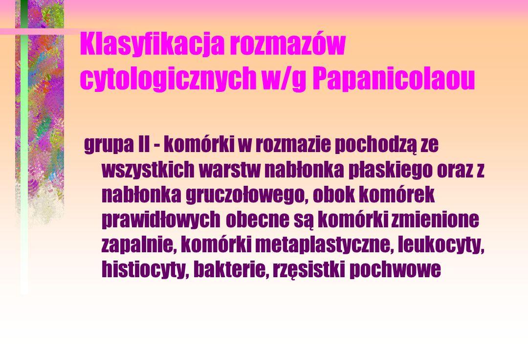 Klasyfikacja rozmazów cytologicznych w/g Papanicolaou grupa II - komórki w rozmazie pochodzą ze wszystkich warstw nabłonka płaskiego oraz z nabłonka gruczołowego, obok komórek prawidłowych obecne są komórki zmienione zapalnie, komórki metaplastyczne, leukocyty, histiocyty, bakterie, rzęsistki pochwowe