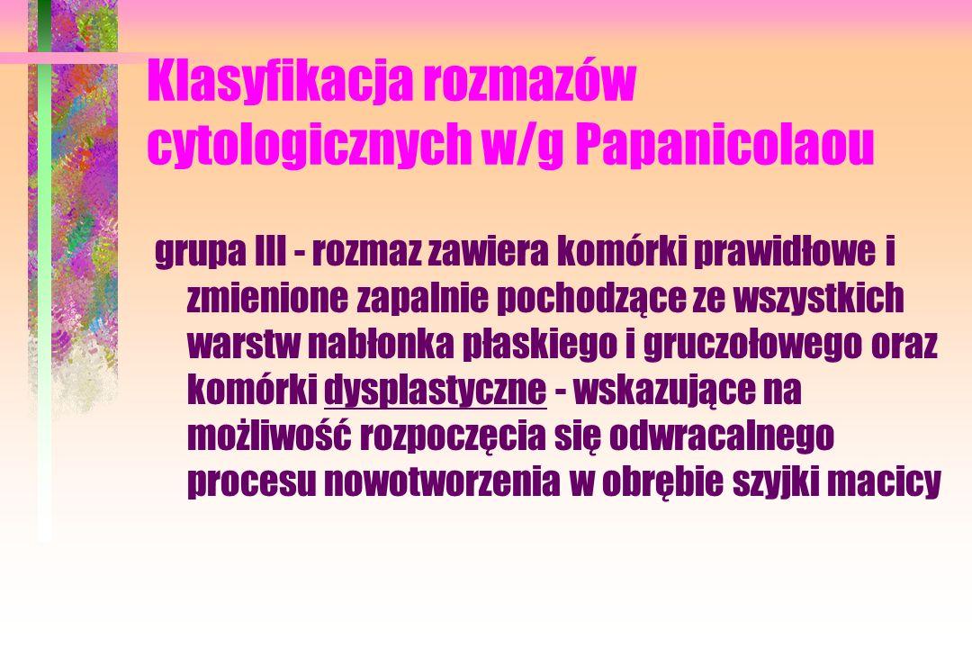 Klasyfikacja rozmazów cytologicznych w/g Papanicolaou grupa III - rozmaz zawiera komórki prawidłowe i zmienione zapalnie pochodzące ze wszystkich warstw nabłonka płaskiego i gruczołowego oraz komórki dysplastyczne - wskazujące na możliwość rozpoczęcia się odwracalnego procesu nowotworzenia w obrębie szyjki macicy