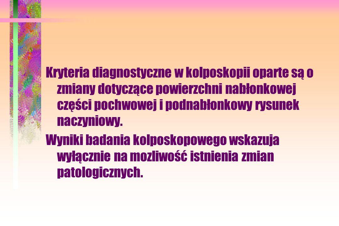 Kryteria diagnostyczne w kolposkopii oparte są o zmiany dotyczące powierzchni nabłonkowej części pochwowej i podnabłonkowy rysunek naczyniowy. Wyniki