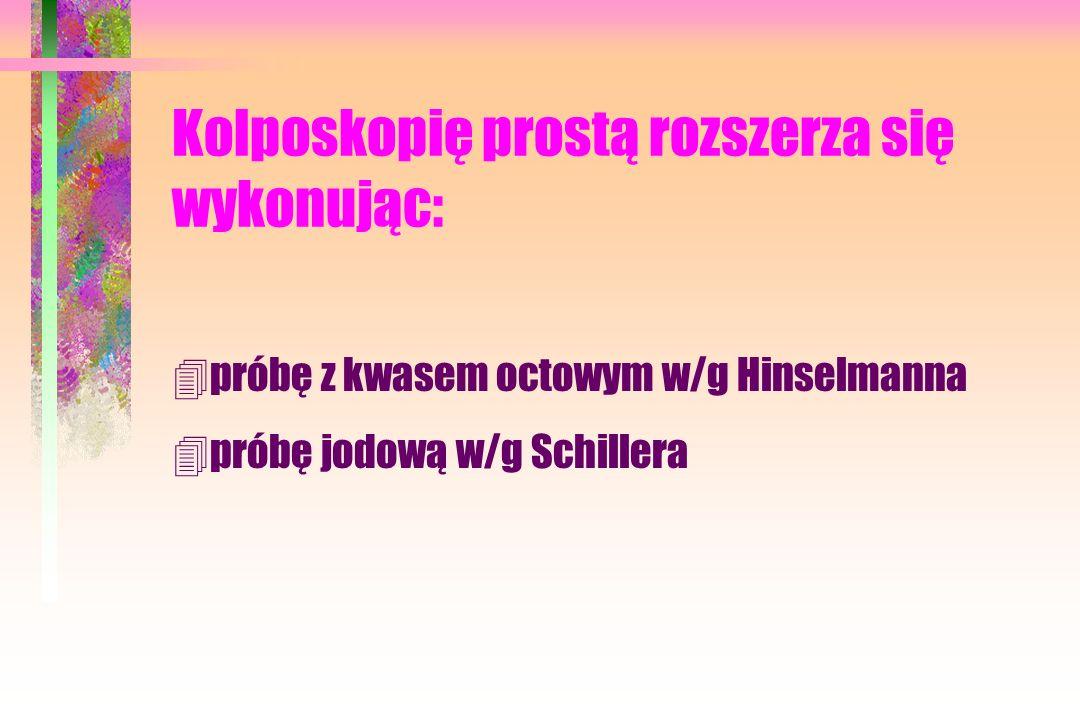 Kolposkopię prostą rozszerza się wykonując: 4próbę z kwasem octowym w/g Hinselmanna 4próbę jodową w/g Schillera