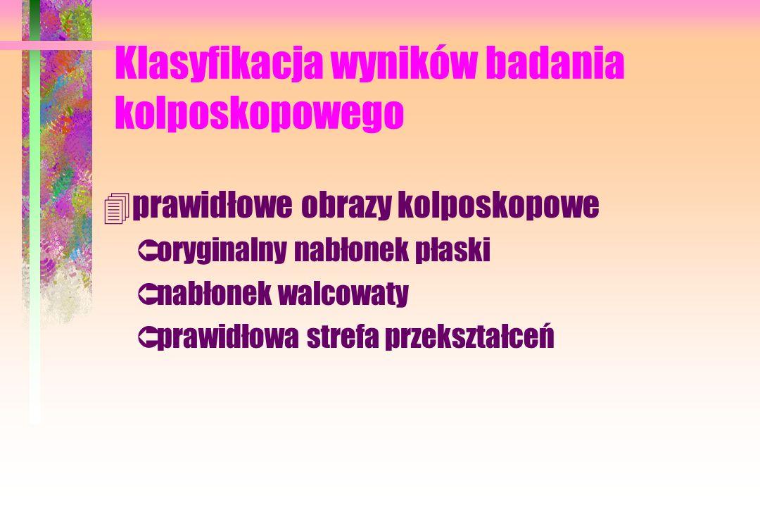 Klasyfikacja wyników badania kolposkopowego 4prawidłowe obrazy kolposkopowe Ûoryginalny nabłonek płaski Ûnabłonek walcowaty Ûprawidłowa strefa przeksz