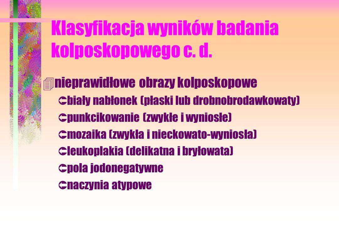 Klasyfikacja wyników badania kolposkopowego c. d. 4nieprawidłowe obrazy kolposkopowe Ûbiały nabłonek (płaski lub drobnobrodawkowaty) Ûpunkcikowanie (z