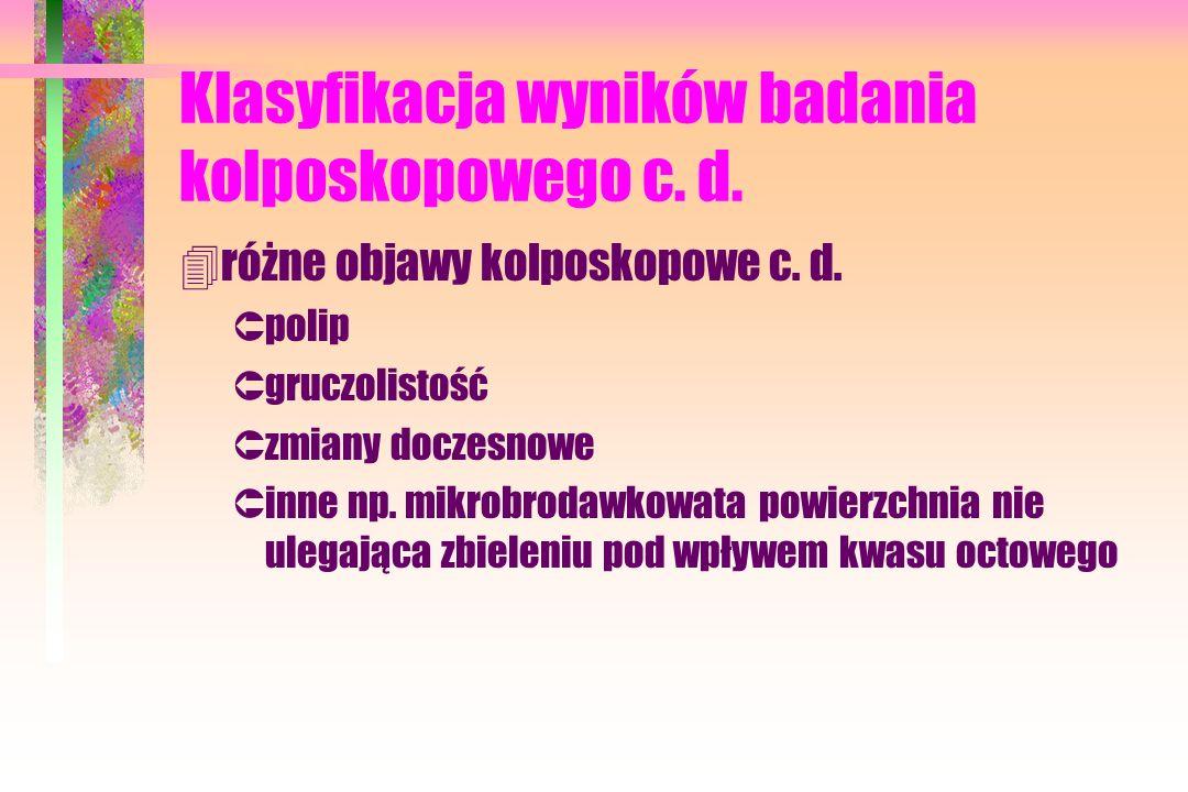 Klasyfikacja wyników badania kolposkopowego c. d. 4różne objawy kolposkopowe c. d. Ûpolip Ûgruczolistość Ûzmiany doczesnowe Ûinne np. mikrobrodawkowat