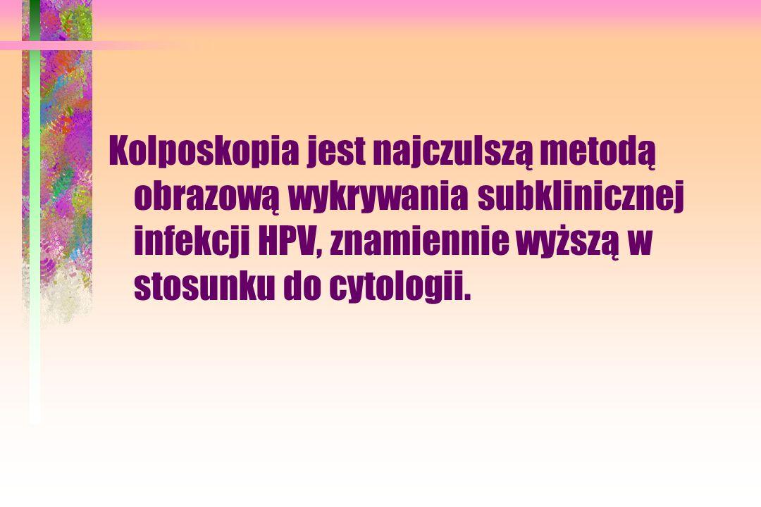 Kolposkopia jest najczulszą metodą obrazową wykrywania subklinicznej infekcji HPV, znamiennie wyższą w stosunku do cytologii.