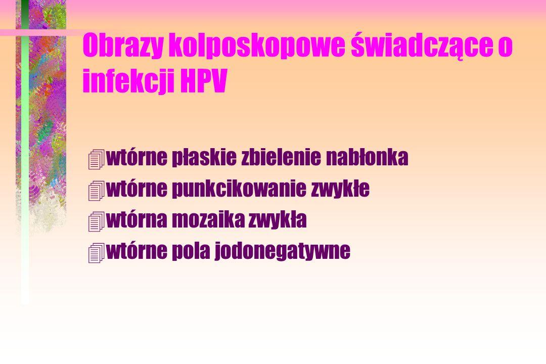 Obrazy kolposkopowe świadczące o infekcji HPV 4wtórne płaskie zbielenie nabłonka 4wtórne punkcikowanie zwykłe 4wtórna mozaika zwykła 4wtórne pola jodo