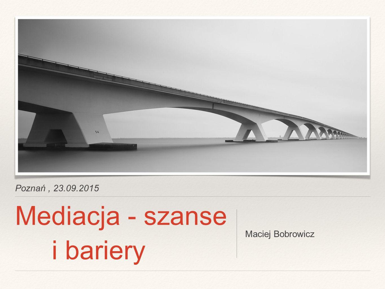 Poznań, 23.09.2015 Mediacja - szanse i bariery Maciej Bobrowicz