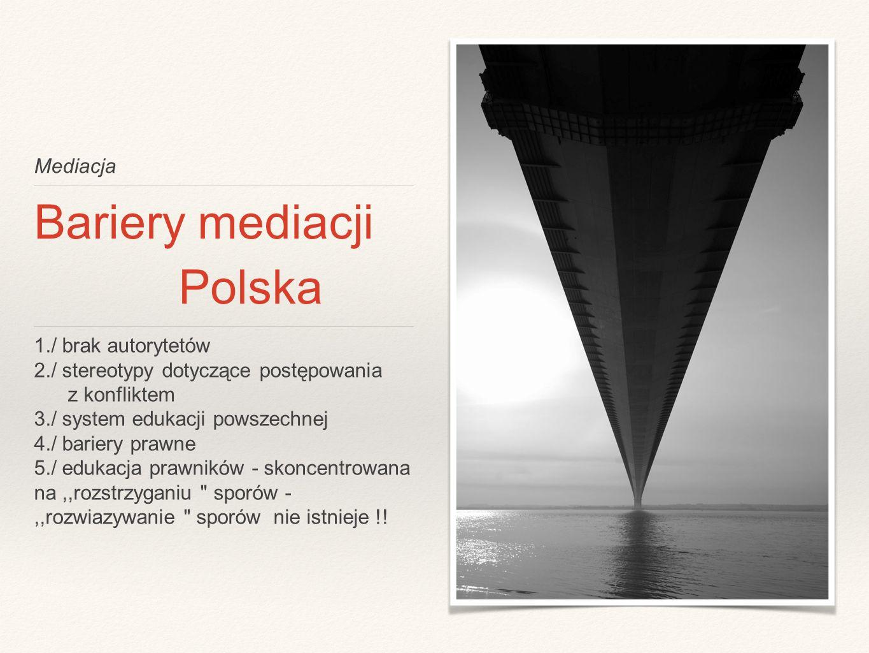 Mediacja Bariery mediacji Polska 1./ brak autorytetów 2./ stereotypy dotyczące postępowania z konfliktem 3./ system edukacji powszechnej 4./ bariery prawne 5./ edukacja prawników - skoncentrowana na,,rozstrzyganiu sporów -,,rozwiazywanie sporów nie istnieje !!