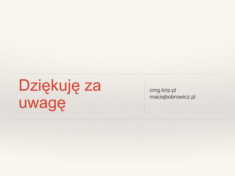 Dziękuję za uwagę cmg.kirp.pl maciejbobrowicz.pl