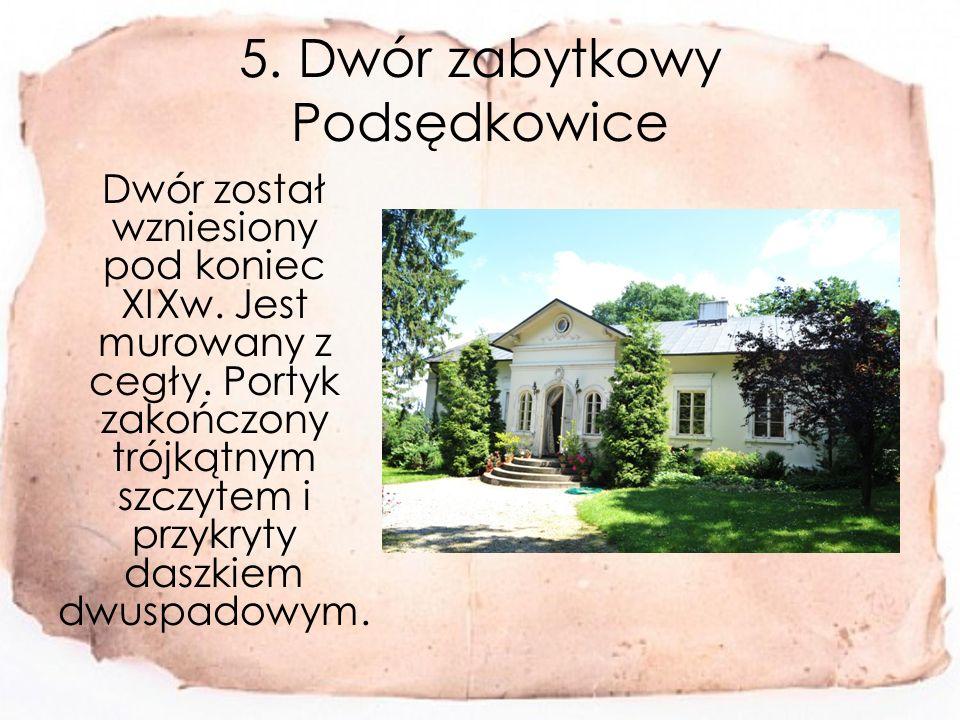 5.Dwór zabytkowy Podsędkowice Dwór został wzniesiony pod koniec XIXw.
