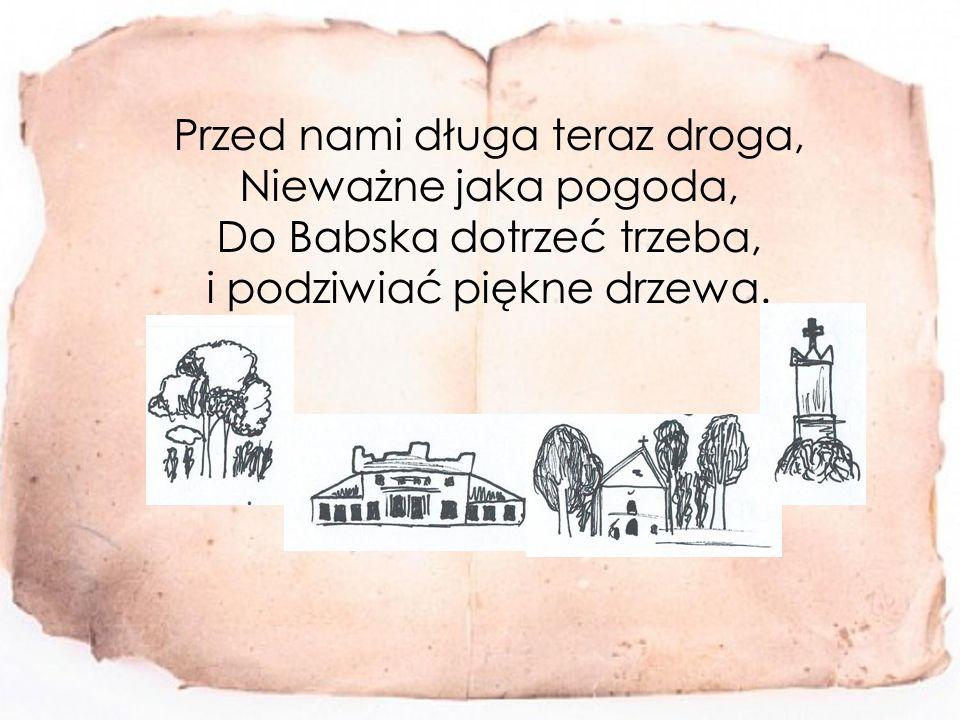Przed nami długa teraz droga, Nieważne jaka pogoda, Do Babska dotrzeć trzeba, i podziwiać piękne drzewa.
