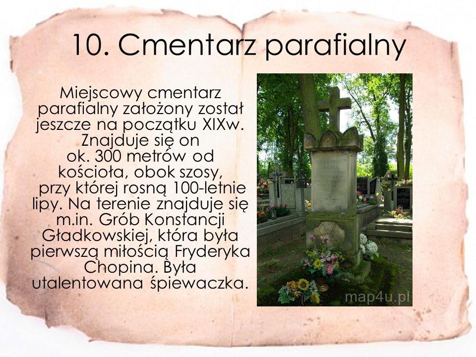 10.Cmentarz parafialny Miejscowy cmentarz parafialny założony został jeszcze na początku XIXw.