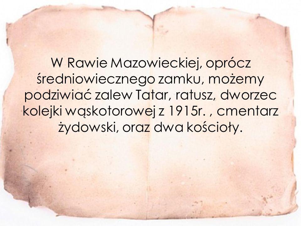 W Rawie Mazowieckiej, oprócz średniowiecznego zamku, możemy podziwiać zalew Tatar, ratusz, dworzec kolejki wąskotorowej z 1915r., cmentarz żydowski, oraz dwa kościoły.