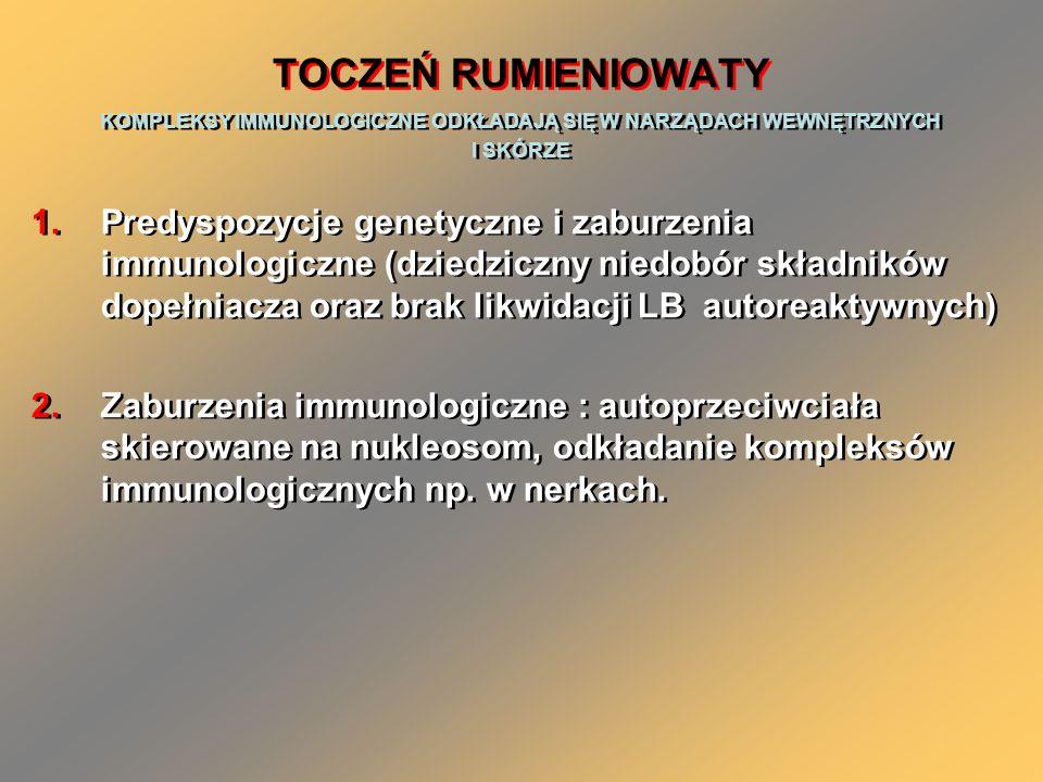 TOCZEŃ RUMIENIOWATY KOMPLEKSY IMMUNOLOGICZNE ODKŁADAJĄ SIĘ W NARZĄDACH WEWNĘTRZNYCH I SKÓRZE 1.Predyspozycje genetyczne i zaburzenia immunologiczne (dziedziczny niedobór składników dopełniacza oraz brak likwidacji LB autoreaktywnych) 2.Zaburzenia immunologiczne : autoprzeciwciała skierowane na nukleosom, odkładanie kompleksów immunologicznych np.