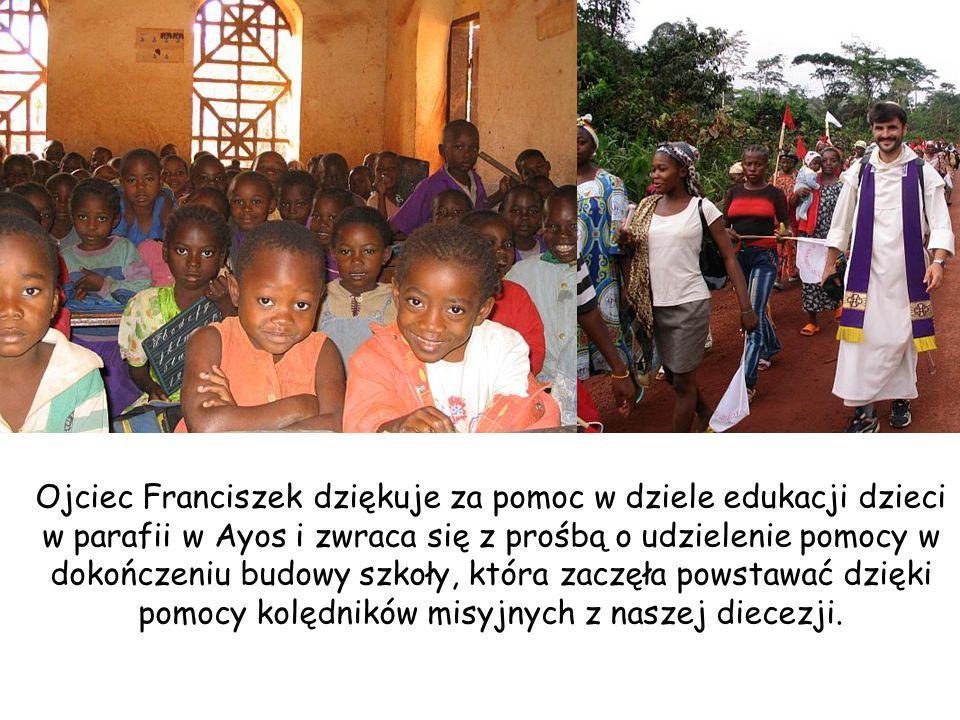 Ojciec Franciszek dziękuje za pomoc w dziele edukacji dzieci w parafii w Ayos i zwraca się z prośbą o udzielenie pomocy w dokończeniu budowy szkoły, która zaczęła powstawać dzięki pomocy kolędników misyjnych z naszej diecezji.