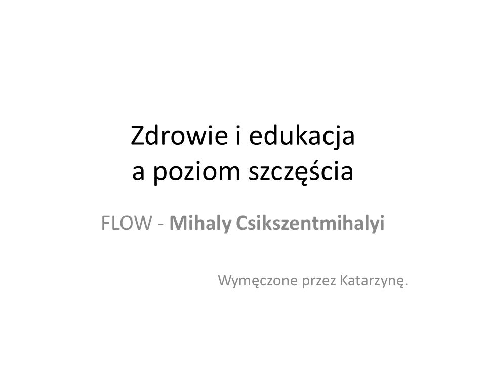 Zdrowie i edukacja a poziom szczęścia FLOW - Mihaly Csikszentmihalyi Wymęczone przez Katarzynę.