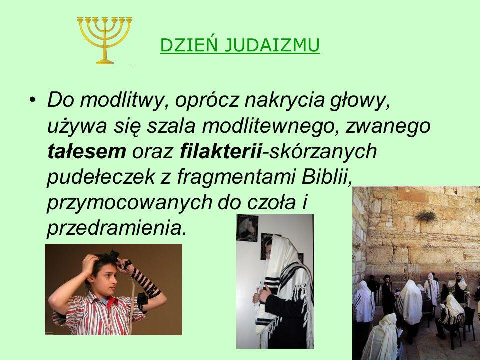 DZIEŃ JUDAIZMU Do modlitwy, oprócz nakrycia głowy, używa się szala modlitewnego, zwanego tałesem oraz filakterii-skórzanych pudełeczek z fragmentami Biblii, przymocowanych do czoła i przedramienia.