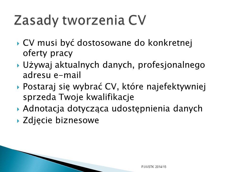  CV musi być dostosowane do konkretnej oferty pracy  Używaj aktualnych danych, profesjonalnego adresu e-mail  Postaraj się wybrać CV, które najefektywniej sprzeda Twoje kwalifikacje  Adnotacja dotycząca udostępnienia danych  Zdjęcie biznesowe PJWSTK 2014/15