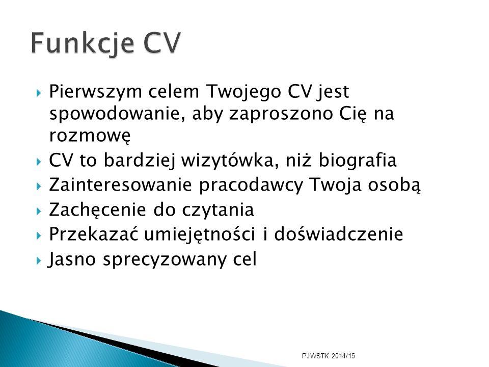  Pierwszym celem Twojego CV jest spowodowanie, aby zaproszono Cię na rozmowę  CV to bardziej wizytówka, niż biografia  Zainteresowanie pracodawcy Twoja osobą  Zachęcenie do czytania  Przekazać umiejętności i doświadczenie  Jasno sprecyzowany cel PJWSTK 2014/15