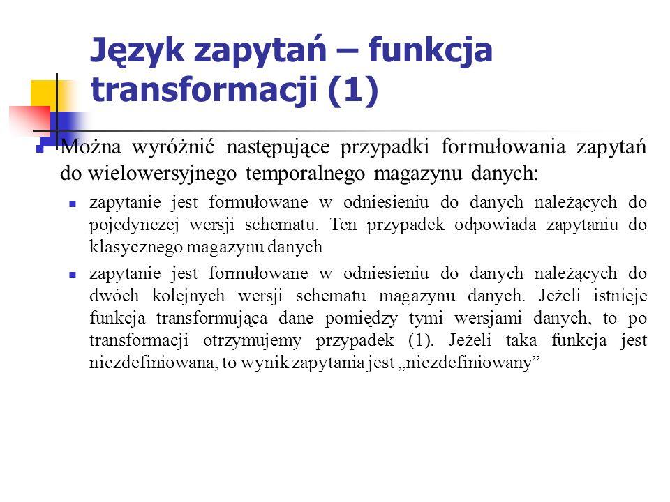 Język zapytań – funkcja transformacji (1) Można wyróżnić następujące przypadki formułowania zapytań do wielowersyjnego temporalnego magazynu danych: zapytanie jest formułowane w odniesieniu do danych należących do pojedynczej wersji schematu.