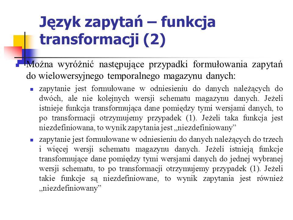 Język zapytań – funkcja transformacji (2) Można wyróżnić następujące przypadki formułowania zapytań do wielowersyjnego temporalnego magazynu danych: zapytanie jest formułowane w odniesieniu do danych należących do dwóch, ale nie kolejnych wersji schematu magazynu danych.